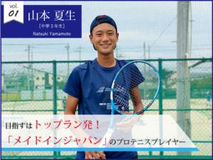 vol.01 山本 夏生【中学3年生】目指すはトップラン発「メイドインジャパン」のプロテニスプレイヤー!