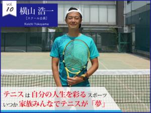 vol.10 横山浩一【スクール会員】テニスは自分の人生を彩るスポーツ いつか家族みんなでテニスが「夢」