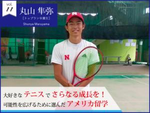 vol.11 丸山隼弥【トップラン卒業生】大好きなテニスでさらなる成長を! 可能性を広げるために選んだアメリカ留学