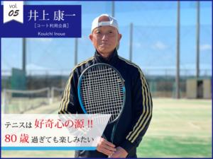vol.05 井上康一【コート利用会員】テニスは好奇心の源 !! 80歳過ぎても楽しみたい