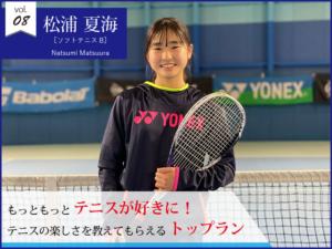 vol.08 松浦夏海【ソフトテニスB】もっともっとテニスが好きに! テニスの楽しさを教えてもらえるトップラン